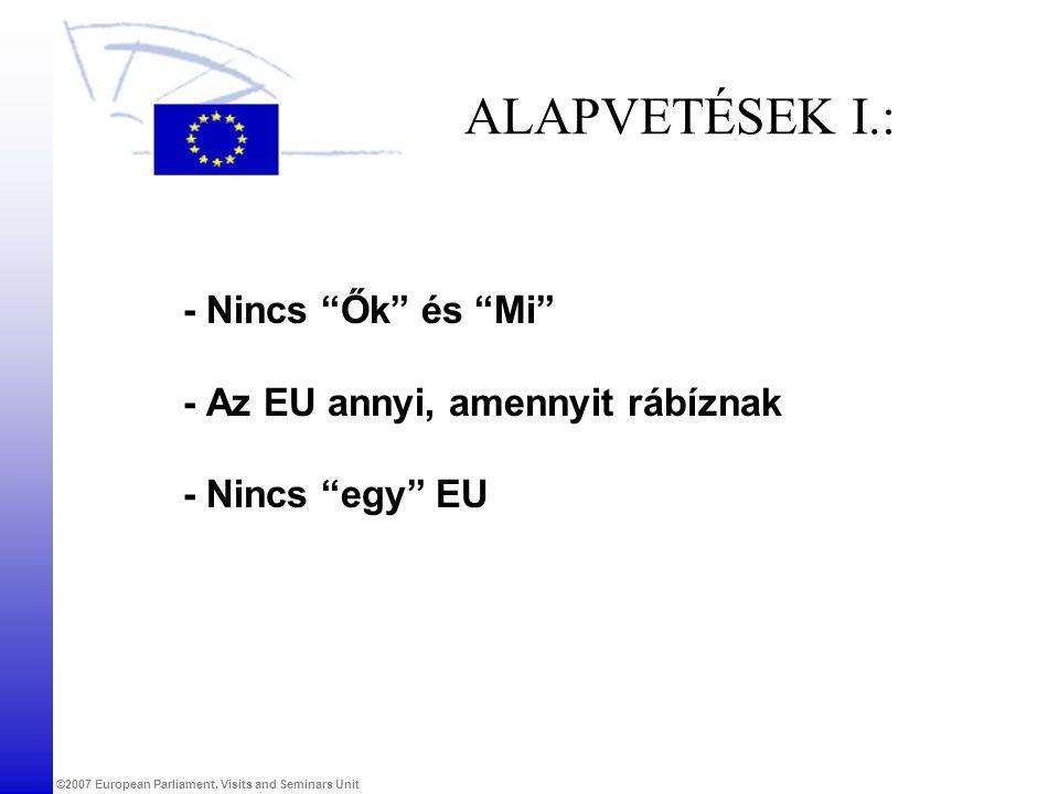 """©2007 European Parliament, Visits and Seminars Unit ALAPVETÉSEK I.: - Nincs """"Ők"""" és """"Mi"""" - Az EU annyi, amennyit rábíznak - Nincs """"egy"""" EU"""