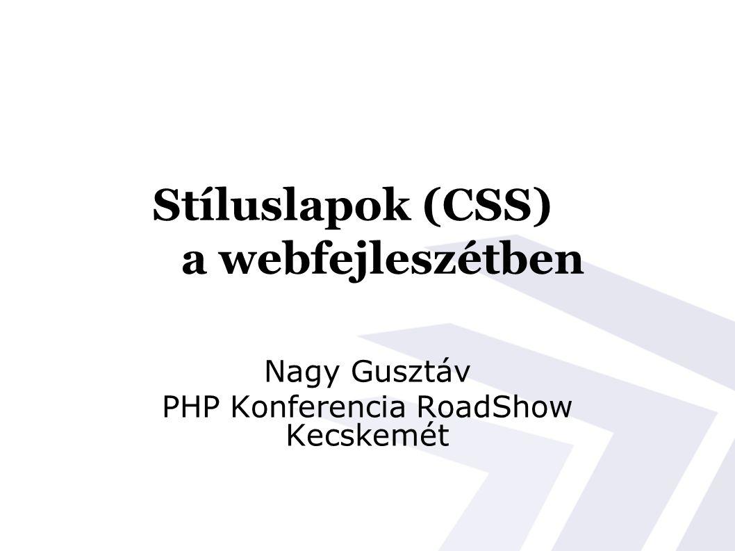 Stíluslapok (CSS) a webfejleszétben Nagy Gusztáv PHP Konferencia RoadShow Kecskemét