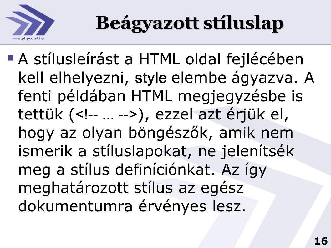 16 Beágyazott stíluslap  A stílusleírást a HTML oldal fejlécében kell elhelyezni, style elembe ágyazva. A fenti példában HTML megjegyzésbe is tettük