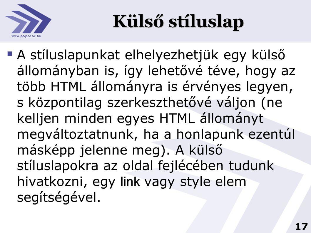 17 Külső stíluslap  A stíluslapunkat elhelyezhetjük egy külső állományban is, így lehetővé téve, hogy az több HTML állományra is érvényes legyen, s központilag szerkeszthetővé váljon (ne kelljen minden egyes HTML állományt megváltoztatnunk, ha a honlapunk ezentúl másképp jelenne meg).
