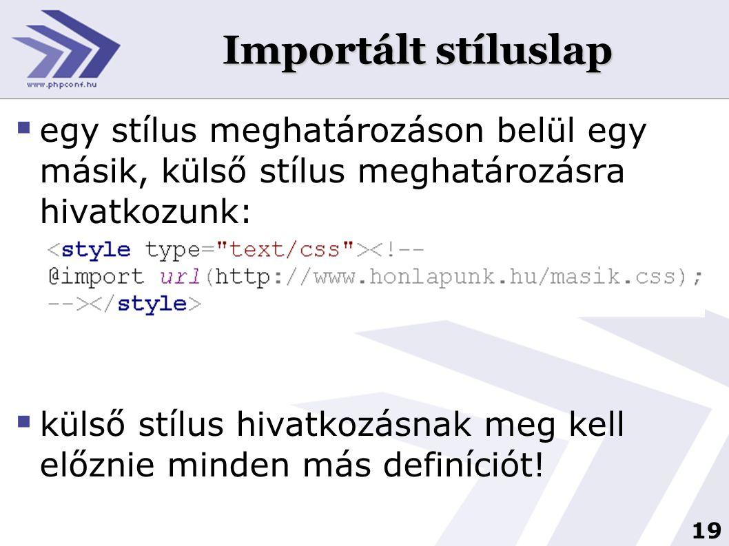 19 Importált stíluslap  egy stílus meghatározáson belül egy másik, külső stílus meghatározásra hivatkozunk:  külső stílus hivatkozásnak meg kell előznie minden más definíciót!