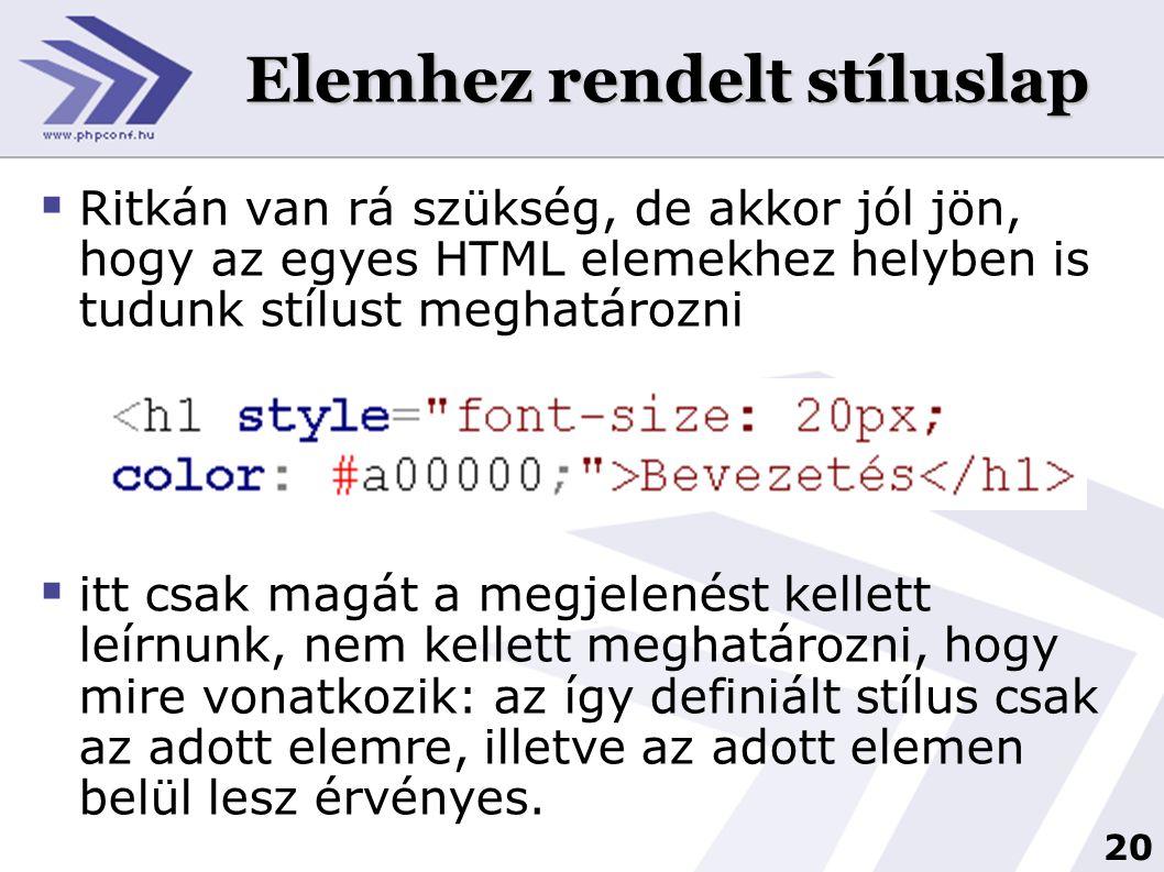 20 Elemhez rendelt stíluslap  Ritkán van rá szükség, de akkor jól jön, hogy az egyes HTML elemekhez helyben is tudunk stílust meghatározni  itt csak magát a megjelenést kellett leírnunk, nem kellett meghatározni, hogy mire vonatkozik: az így definiált stílus csak az adott elemre, illetve az adott elemen belül lesz érvényes.