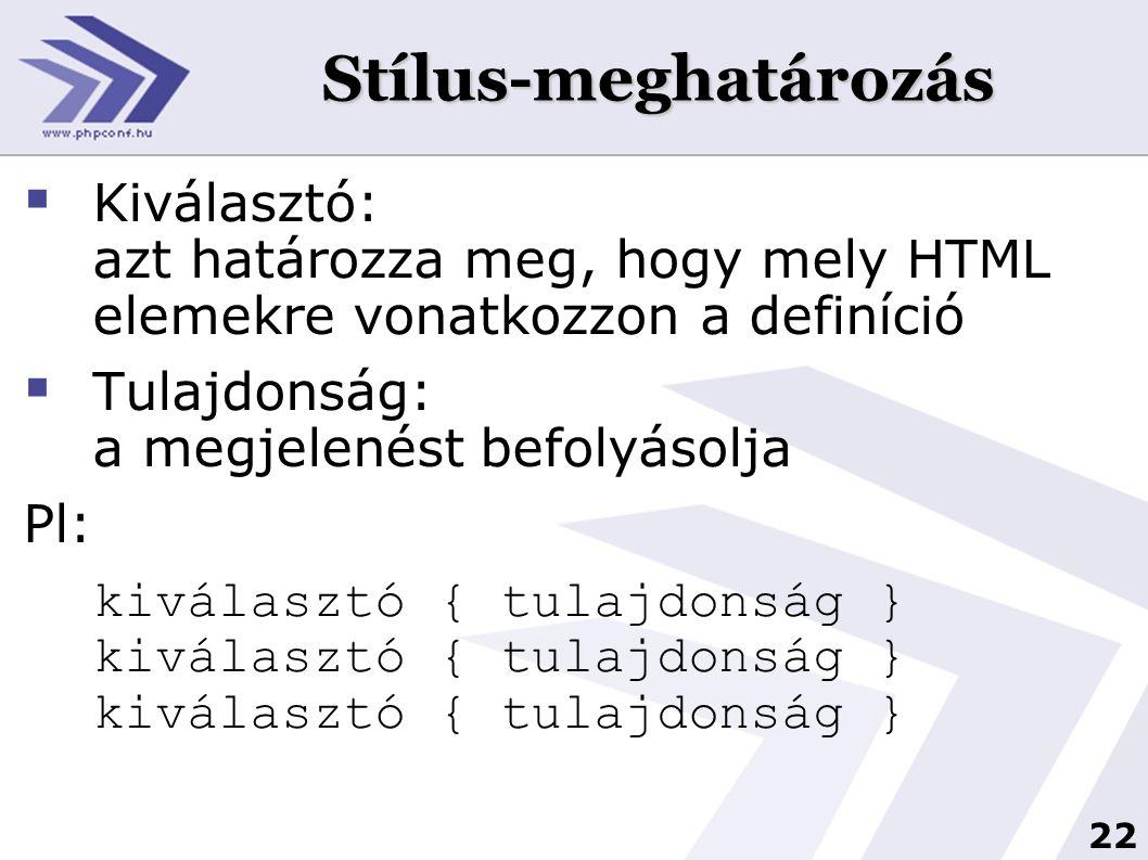 22 Stílus-meghatározás  Kiválasztó: azt határozza meg, hogy mely HTML elemekre vonatkozzon a definíció  Tulajdonság: a megjelenést befolyásolja Pl: kiválasztó { tulajdonság } kiválasztó { tulajdonság } kiválasztó { tulajdonság }