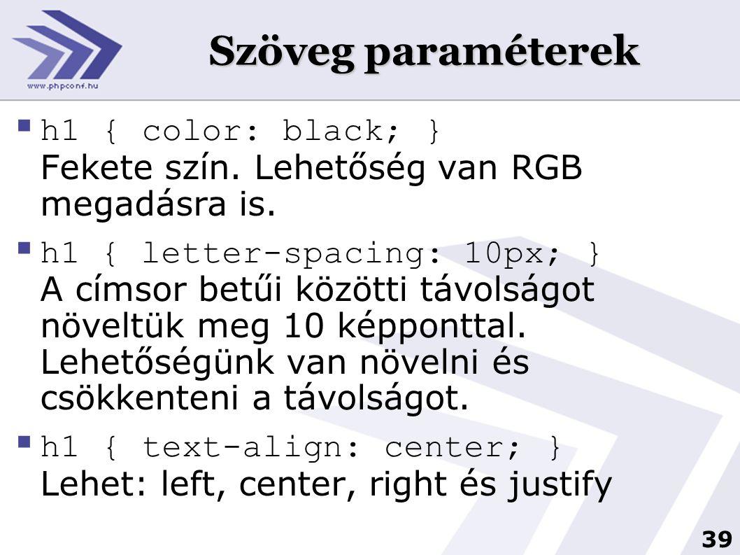 39 Szöveg paraméterek  h1 { color: black; } Fekete szín. Lehetőség van RGB megadásra is.  h1 { letter-spacing: 10px; } A címsor betűi közötti távols