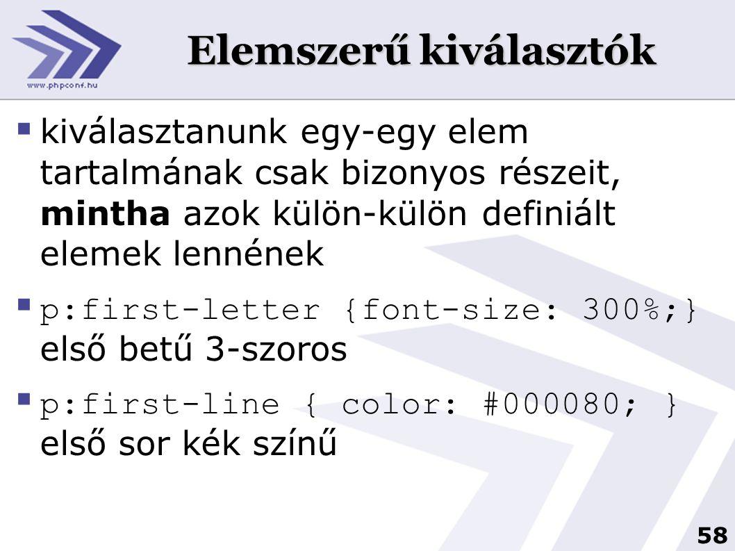 58 Elemszerű kiválasztók  kiválasztanunk egy-egy elem tartalmának csak bizonyos részeit, mintha azok külön-külön definiált elemek lennének  p:first-letter {font-size: 300%;} első betű 3-szoros  p:first-line { color: #000080; } első sor kék színű