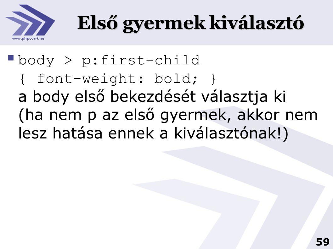 59 Első gyermek kiválasztó  body > p:first-child { font-weight: bold; } a body első bekezdését választja ki (ha nem p az első gyermek, akkor nem lesz hatása ennek a kiválasztónak!)