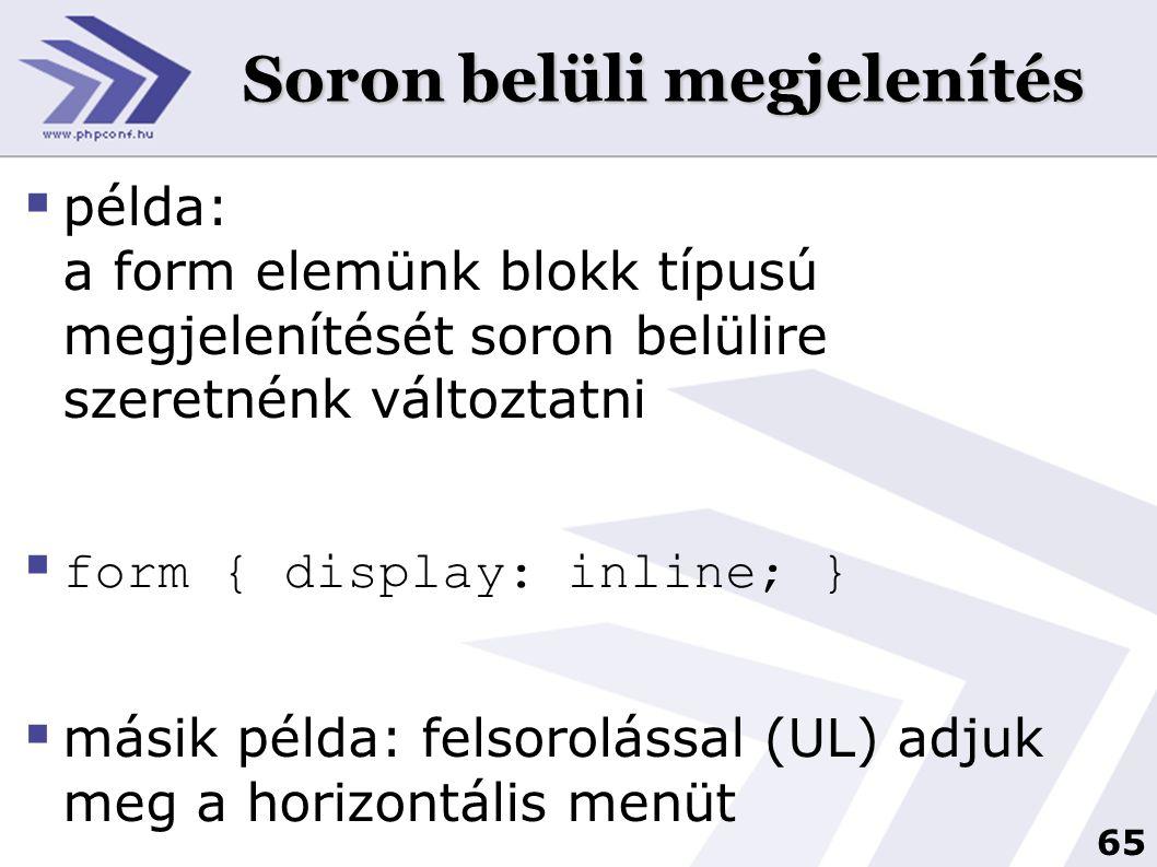 65 Soron belüli megjelenítés  példa: a form elemünk blokk típusú megjelenítését soron belülire szeretnénk változtatni  form { display: inline; }  másik példa: felsorolással (UL) adjuk meg a horizontális menüt