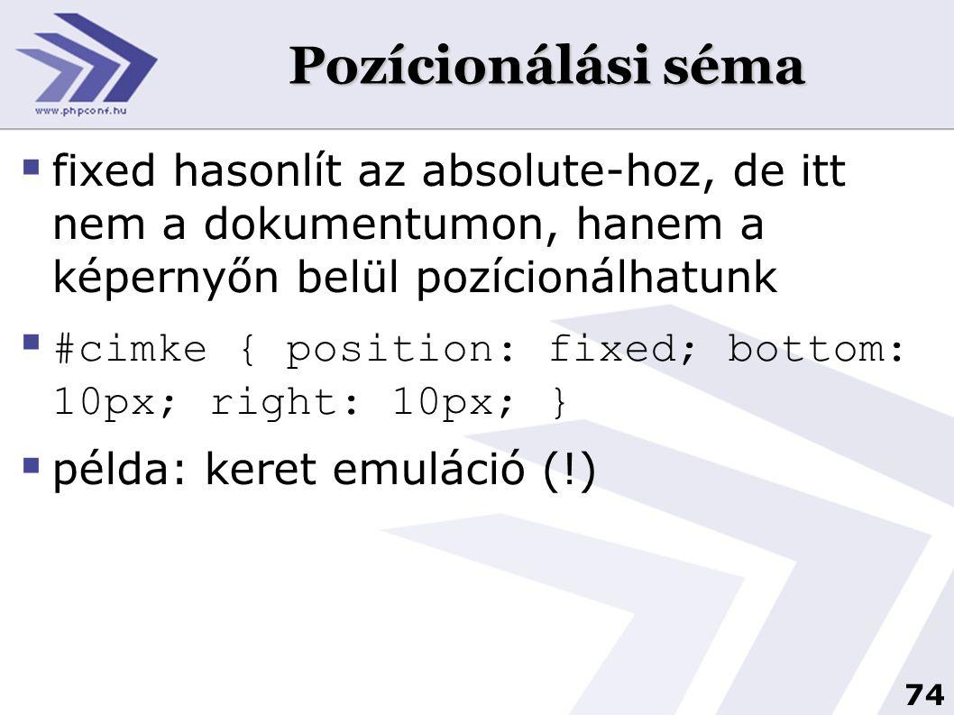 74 Pozícionálási séma  fixed hasonlít az absolute-hoz, de itt nem a dokumentumon, hanem a képernyőn belül pozícionálhatunk  #cimke { position: fixed; bottom: 10px; right: 10px; }  példa: keret emuláció (!)