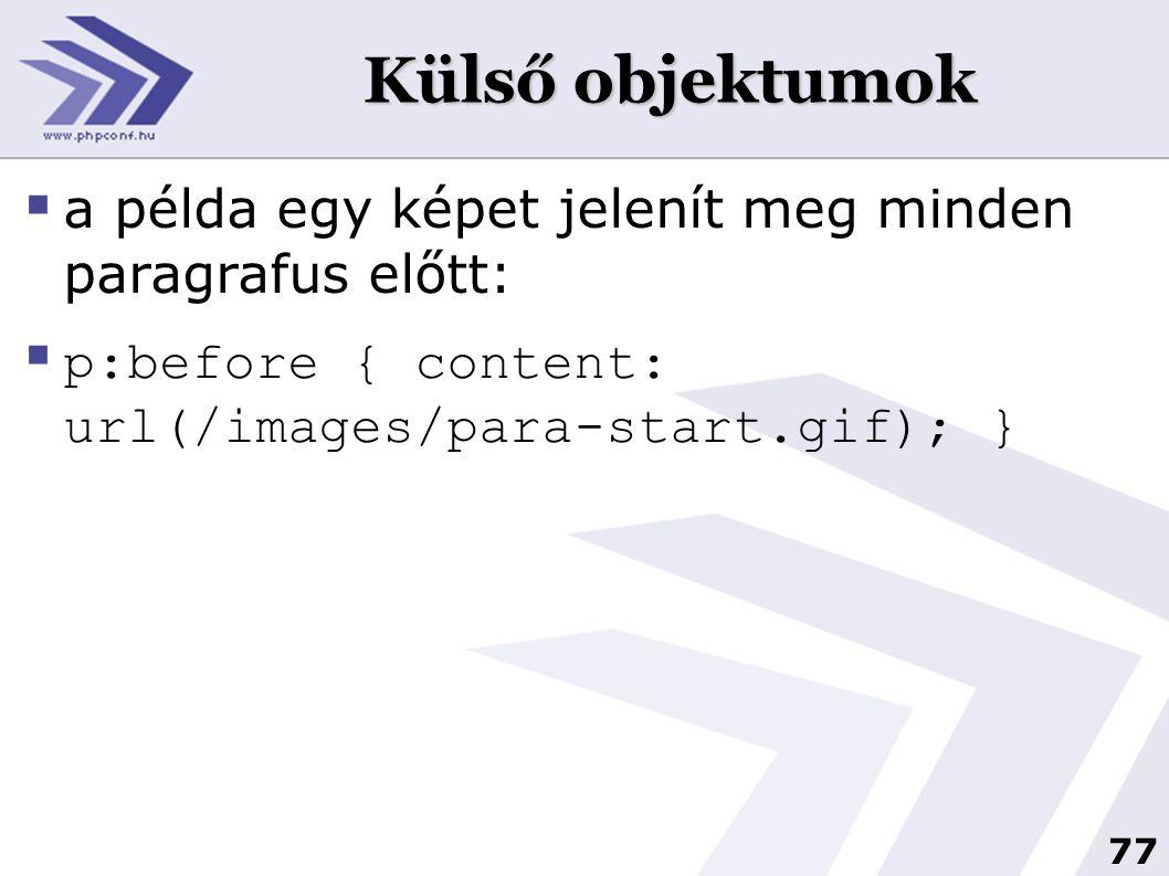 77 Külső objektumok  a példa egy képet jelenít meg minden paragrafus előtt:  p:before { content: url(/images/para-start.gif); }