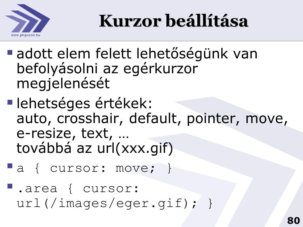 80 Kurzor beállítása  adott elem felett lehetőségünk van befolyásolni az egérkurzor megjelenését  lehetséges értékek: auto, crosshair, default, pointer, move, e-resize, text, … továbbá az url(xxx.gif)  a { cursor: move; } .area { cursor: url(/images/eger.gif); }