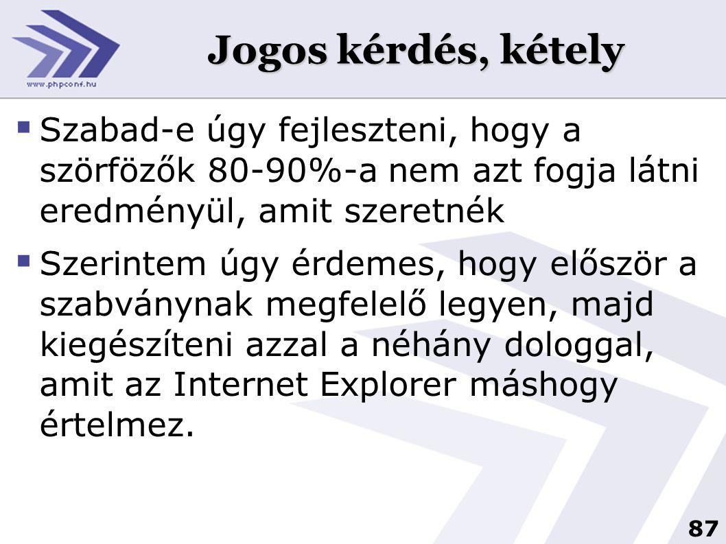 87 Jogos kérdés, kétely  Szabad-e úgy fejleszteni, hogy a szörfözők 80-90%-a nem azt fogja látni eredményül, amit szeretnék  Szerintem úgy érdemes, hogy először a szabványnak megfelelő legyen, majd kiegészíteni azzal a néhány dologgal, amit az Internet Explorer máshogy értelmez.
