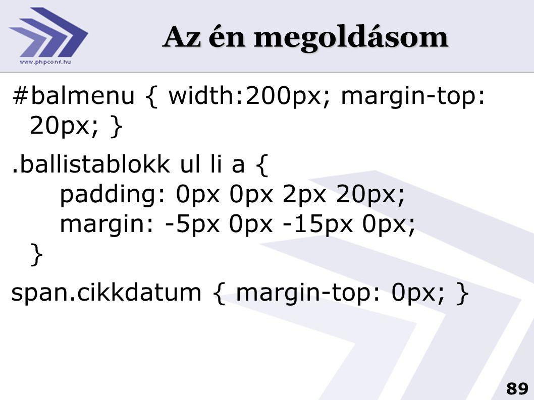 89 Az én megoldásom #balmenu { width:200px; margin-top: 20px; }.ballistablokk ul li a { padding: 0px 0px 2px 20px; margin: -5px 0px -15px 0px; } span.cikkdatum { margin-top: 0px; }