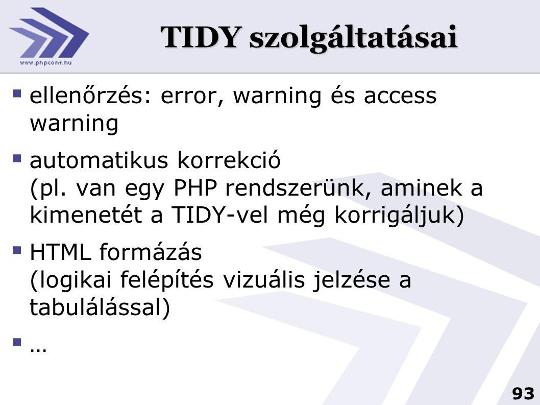93 TIDY szolgáltatásai  ellenőrzés: error, warning és access warning  automatikus korrekció (pl. van egy PHP rendszerünk, aminek a kimenetét a TIDY-