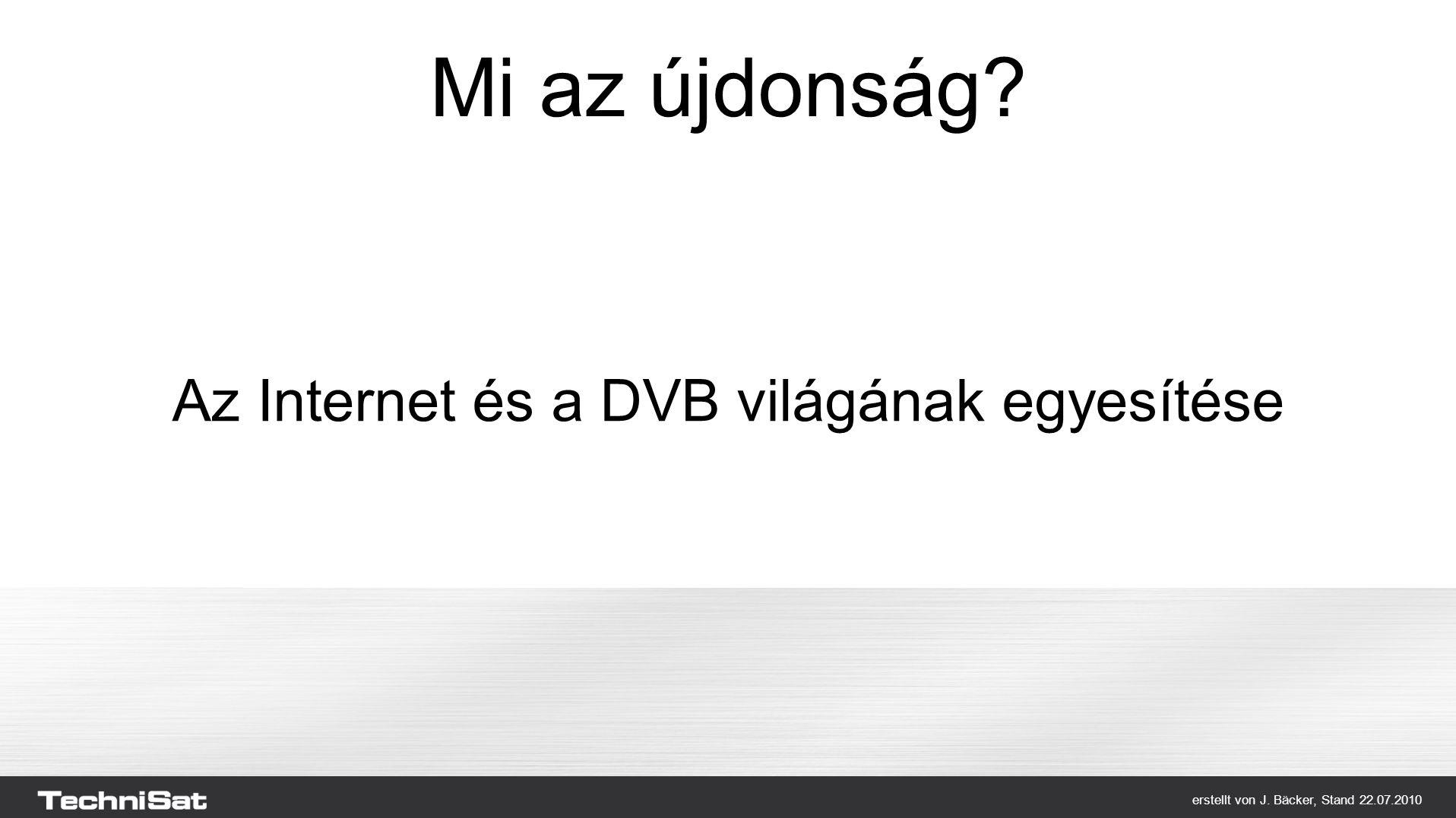 erstellt von J. Bäcker, Stand 22.07.2010 Mi az újdonság Az Internet és a DVB világának egyesítése