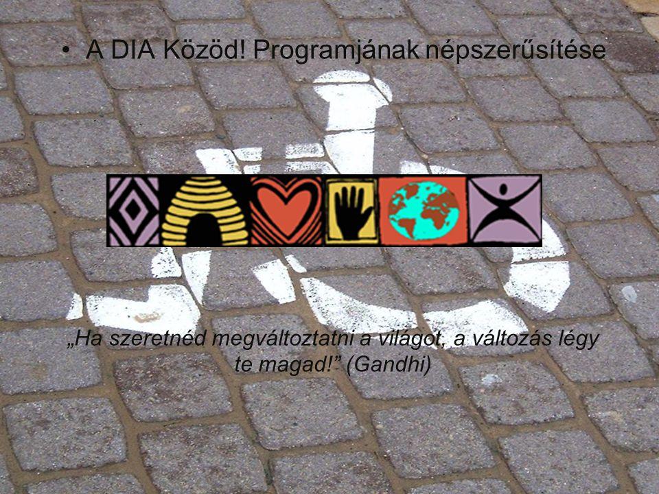 """•A DIA Közöd! Programjának népszerűsítése """"Ha szeretnéd megváltoztatni a világot, a változás légy te magad!"""" (Gandhi)"""