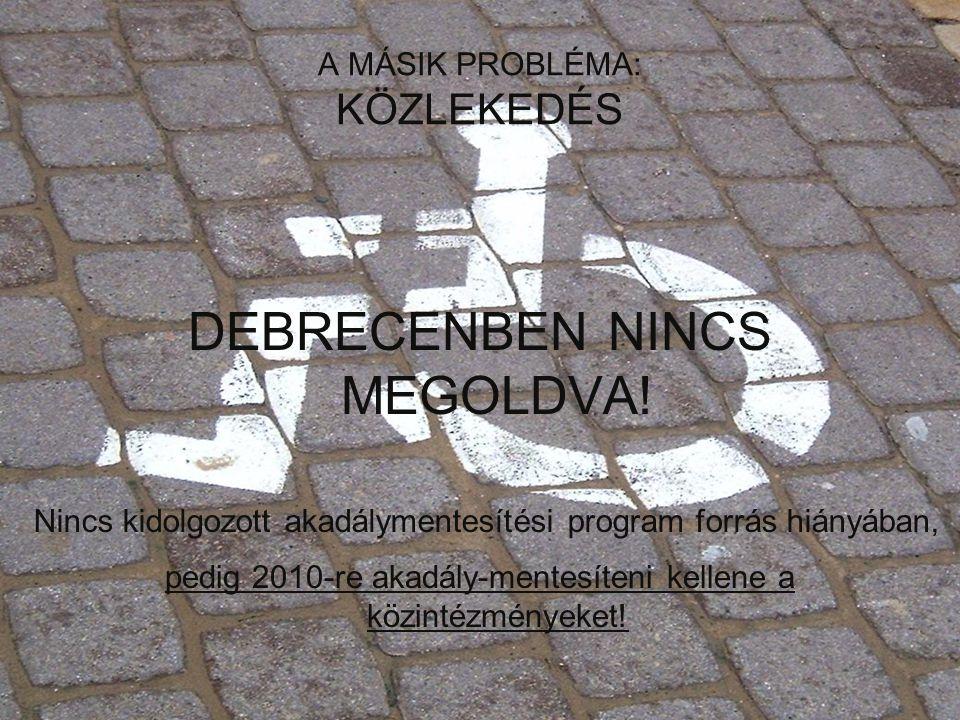 A MÁSIK PROBLÉMA: KÖZLEKEDÉS DEBRECENBEN NINCS MEGOLDVA! pedig 2010-re akadály-mentesíteni kellene a közintézményeket! Nincs kidolgozott akadálymentes
