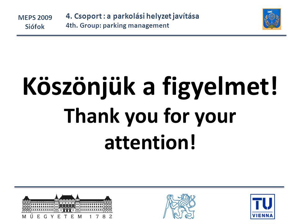 Köszönjük a figyelmet! Thank you for your attention! MEPS 2009 Siófok 4. Csoport : a parkolási helyzet javítása 4th. Group: parking management