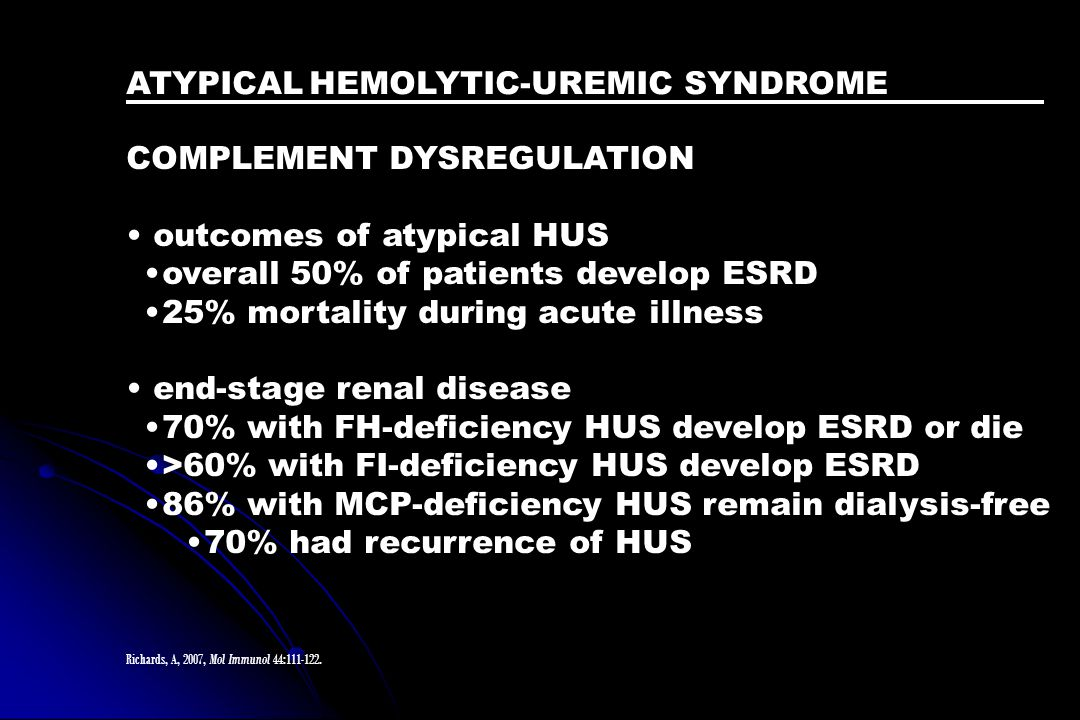 ATYPICAL HEMOLYTIC-UREMIC SYNDROME COMPLEMENT DYSREGULATION • outcomes of atypical HUS •overall 50% of patients develop ESRD •25% mortality during acu