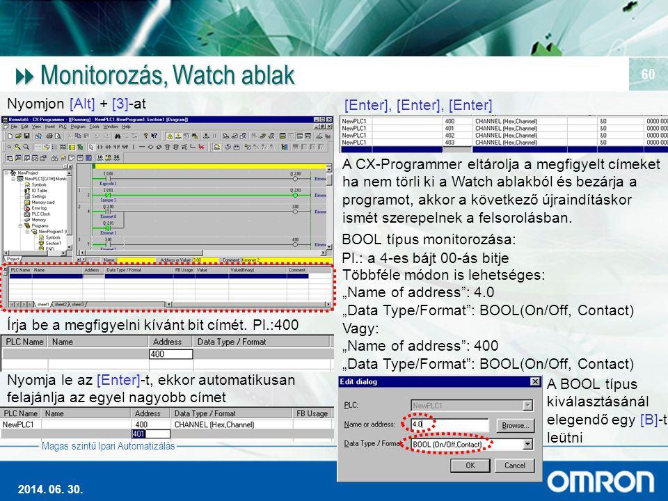 Magas szintű Ipari Automatizálás 2014. 06. 30. 60  Monitorozás, Watch ablak Nyomjon [Alt] + [3]-at Írja be a megfigyelni kívánt bit címét. Pl.:400 Ny