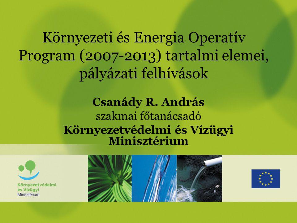 Környezeti és Energia Operatív Program (2007-2013) tartalmi elemei, pályázati felhívások Csanády R.