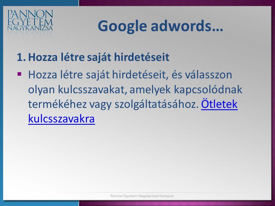 Google adwords… 1.Hozza létre saját hirdetéseit  Hozza létre saját hirdetéseit, és válasszon olyan kulcsszavakat, amelyek kapcsolódnak termékéhez vagy szolgáltatásához.