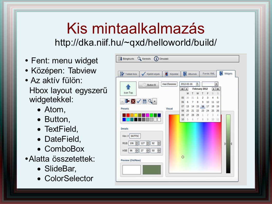 Kis mintaalkalmazás http://dka.niif.hu/~qxd/helloworld/build/  Fent: menu widget  Középen: Tabview  Az aktív fülön: Hbox layout egyszerű widgetekkel:  Atom,  Button,  TextField,  DateField,  ComboBox  Alatta összetettek:  SlideBar,  ColorSelector