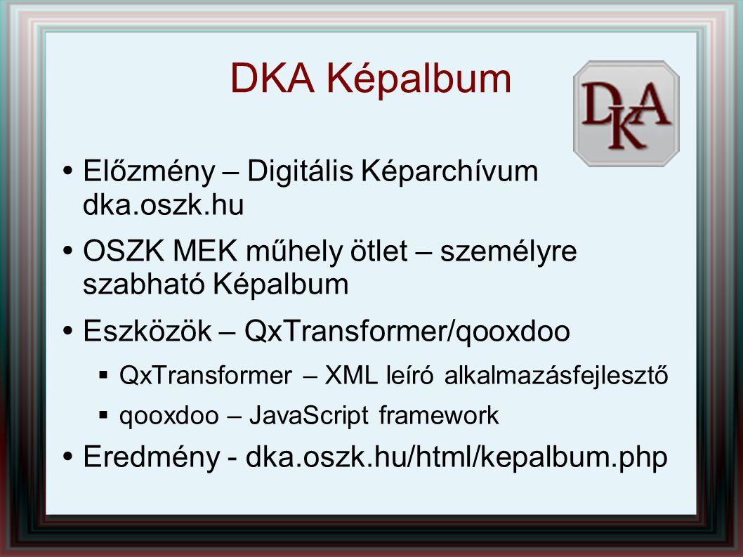 DKA Képalbum  Előzmény – Digitális Képarchívum dka.oszk.hu  OSZK MEK műhely ötlet – személyre szabható Képalbum  Eszközök – QxTransformer/qooxdoo 