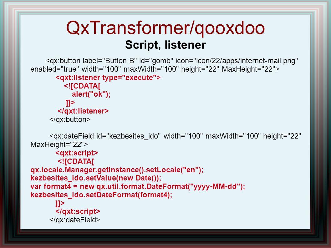 QxTransformer/qooxdoo Script, listener <![CDATA[ alert( ok ); ]]> <![CDATA[ qx.locale.Manager.getInstance().setLocale( en ); kezbesites_ido.setValue(new Date()); var format4 = new qx.util.format.DateFormat( yyyy-MM-dd ); kezbesites_ido.setDateFormat(format4); ]]>