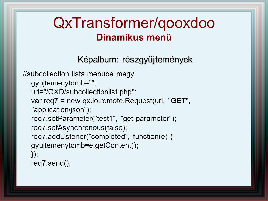 Képalbum: részgyűjtemények //subcollection lista menube megy gyujtemenytomb= ; url= /QXD/subcollectionlist.php ; var req7 = new qx.io.remote.Request(url, GET , application/json ); req7.setParameter( test1 , get parameter ); req7.setAsynchronous(false); req7.addListener( completed , function(e) { gyujtemenytomb=e.getContent(); }); req7.send(); QxTransformer/qooxdoo Dinamikus menü