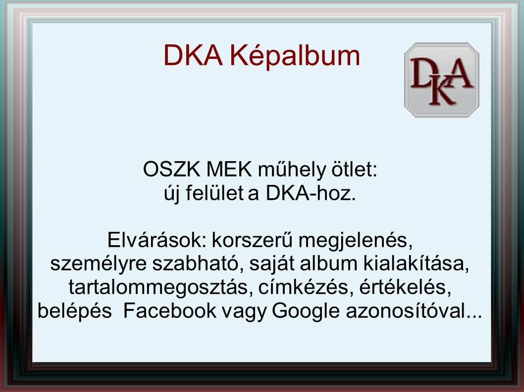 OSZK MEK műhely ötlet: új felület a DKA-hoz. Elvárások: korszerű megjelenés, személyre szabható, saját album kialakítása, tartalommegosztás, címkézés,