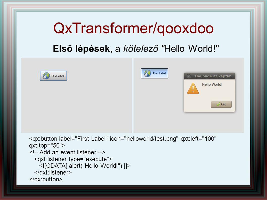 QxTransformer/qooxdoo Első lépések, a kötelező Hello World! var qxLabel2 = new qx.ui.basic.Label( First Label , helloworld/test.png ); qxLabel2.addListener( execute , function(e) { alert( Hello World! ); });