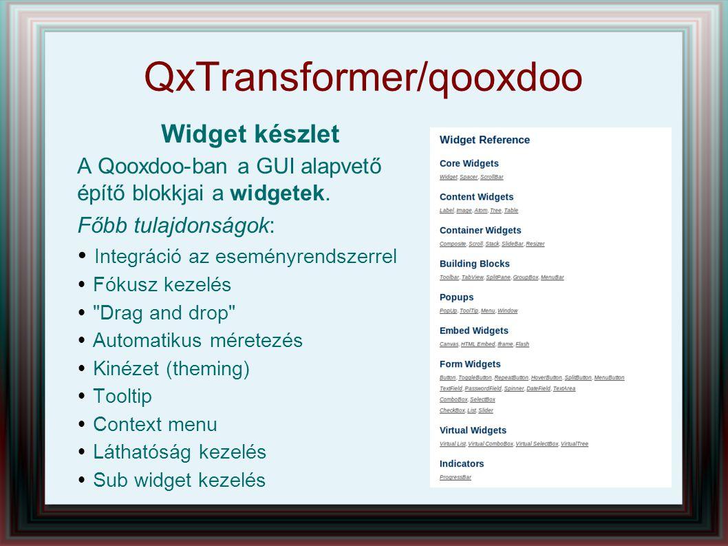 QxTransformer/qooxdoo Eseménykezelés Események Core Widget: Core Widget: appear, blur, changeBackgroundColor, changeEnabled, changeFont, changeShadow, changeTextcolor, changeToolTipText, changeVisibility, click, dbclick, deactivate, disappear, drag, drop, focus, keydown, keypress, mousedown, move, resize,...