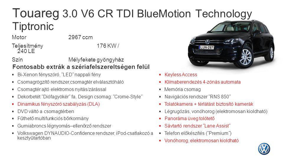 Touareg 3.0 V6 CR TDI BlueMotion Technology Tiptronic Fontosabb extrák a szériafelszereltségen felül  Bi-Xenon fényszóró, ˝LED˝ nappali fény  Csomag