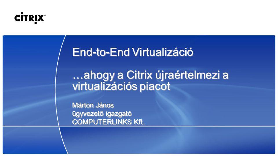 End-to-End Virtualizáció …ahogy a Citrix újraértelmezi a virtualizációs piacot Márton János ügyvezető igazgató COMPUTERLINKS Kft.