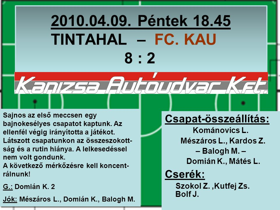 2010.04.09. Péntek 18.45 TINTAHAL – FC. KAU 8 : 2 Csapat-összeállítás: Kománovics L. Mészáros L., Kardos Z. – Balogh M. – Domián K., Mátés L. Cserék: