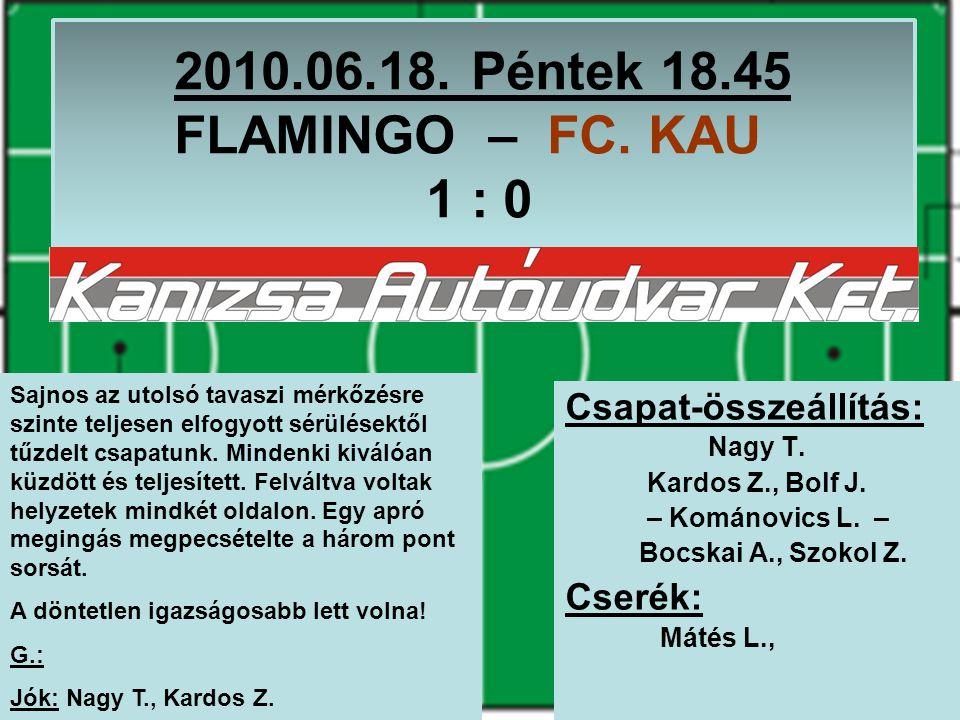 2010.06.18. Péntek 18.45 FLAMINGO – FC. KAU 1 : 0 Csapat-összeállítás: Nagy T.