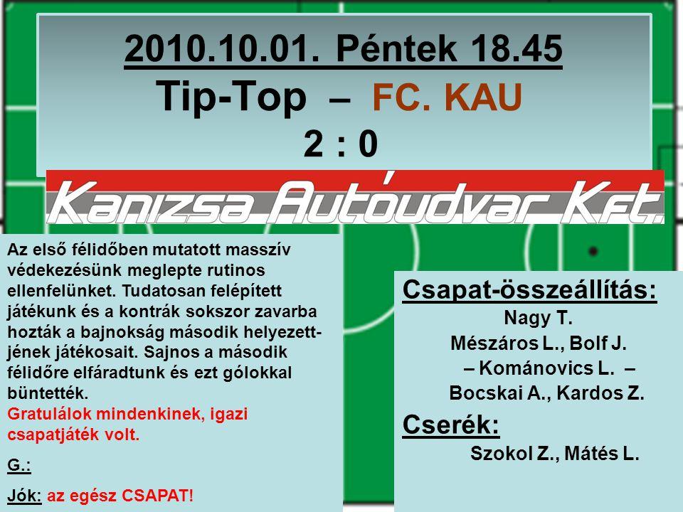 2010.10.01. Péntek 18.45 Tip-Top – FC. KAU 2 : 0 Csapat-összeállítás: Nagy T.