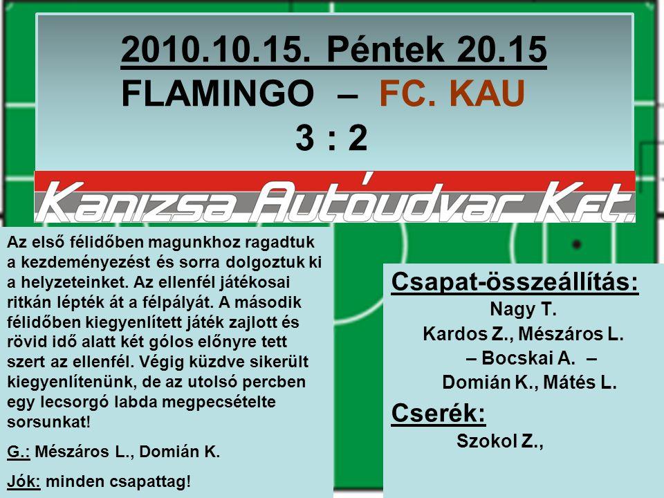2010.10.15. Péntek 20.15 FLAMINGO – FC. KAU 3 : 2 Csapat-összeállítás: Nagy T.
