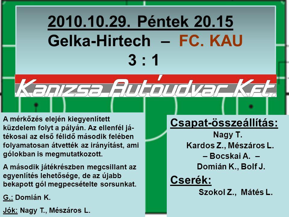 2010.10.29. Péntek 20.15 Gelka-Hirtech – FC. KAU 3 : 1 Csapat-összeállítás: Nagy T. Kardos Z., Mészáros L. – Bocskai A. – Domián K., Bolf J. Cserék: S