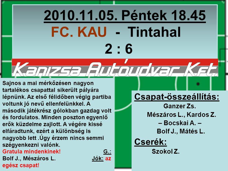 2010.11.05. Péntek 18.45 FC. KAU - Tintahal 2 : 6 Csapat-összeállítás: Ganzer Zs.