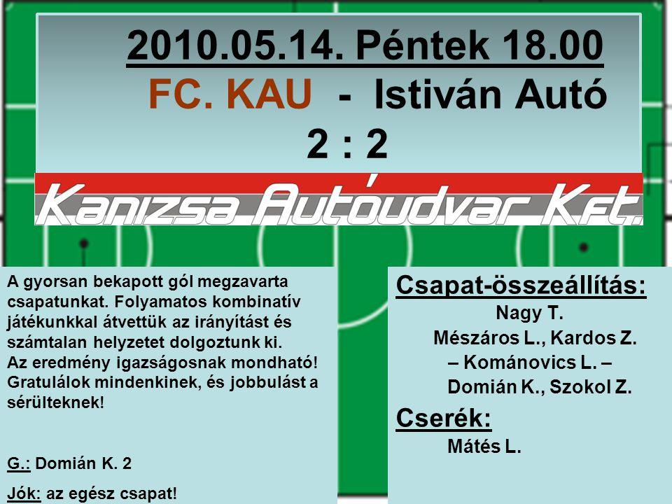2010.05.14. Péntek 18.00 FC. KAU - Istiván Autó 2 : 2 Csapat-összeállítás: Nagy T.