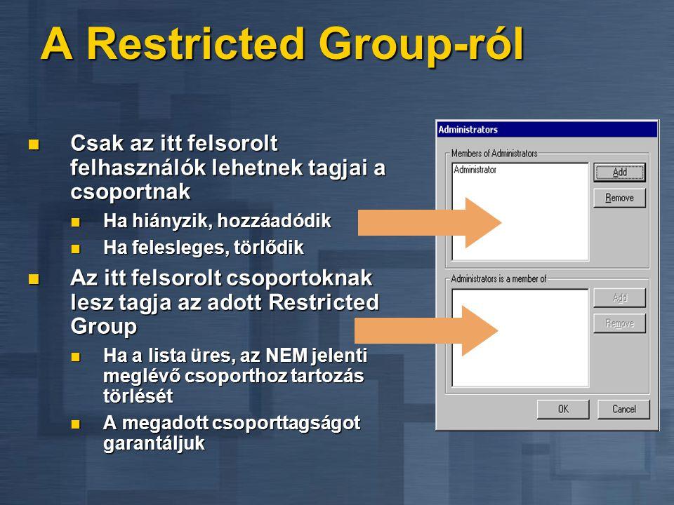 A Restricted Group-ról  Csak az itt felsorolt felhasználók lehetnek tagjai a csoportnak  Ha hiányzik, hozzáadódik  Ha felesleges, törlődik  Az itt felsorolt csoportoknak lesz tagja az adott Restricted Group  Ha a lista üres, az NEM jelenti meglévő csoporthoz tartozás törlését  A megadott csoporttagságot garantáljuk
