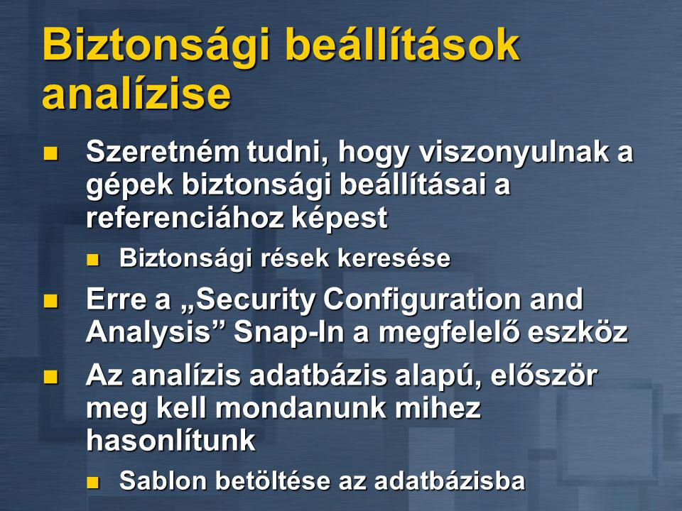 """Biztonsági beállítások analízise  Szeretném tudni, hogy viszonyulnak a gépek biztonsági beállításai a referenciához képest  Biztonsági rések keresése  Erre a """"Security Configuration and Analysis Snap-In a megfelelő eszköz  Az analízis adatbázis alapú, először meg kell mondanunk mihez hasonlítunk  Sablon betöltése az adatbázisba"""