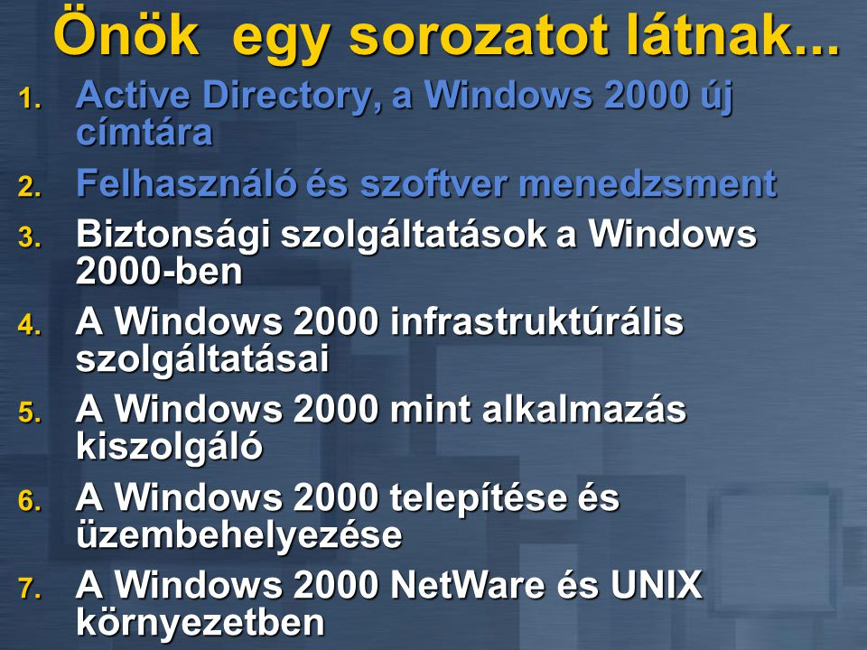 Önök egy sorozatot látnak... 1. Active Directory, a Windows 2000 új címtára 2. Felhasználó és szoftver menedzsment 3. Biztonsági szolgáltatások a Wind