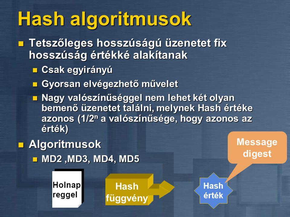 Hash algoritmusok  Tetszőleges hosszúságú üzenetet fix hosszúság értékké alakítanak  Csak egyirányú  Gyorsan elvégezhető művelet  Nagy valószínűséggel nem lehet két olyan bemenő üzenetet találni, melynek Hash értéke azonos (1/2 n a valószínűsége, hogy azonos az érték)  Algoritmusok  MD2,MD3, MD4, MD5 Holnap reggel Hash függvény Hash érték Message digest