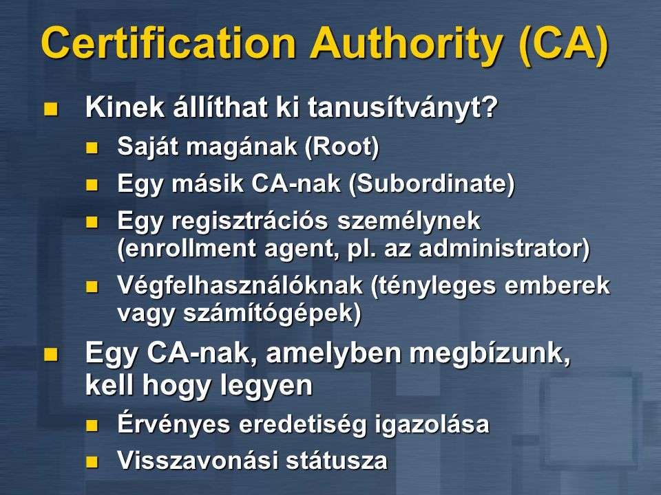 Certification Authority (CA)  Kinek állíthat ki tanusítványt?  Saját magának (Root)  Egy másik CA-nak (Subordinate)  Egy regisztrációs személynek