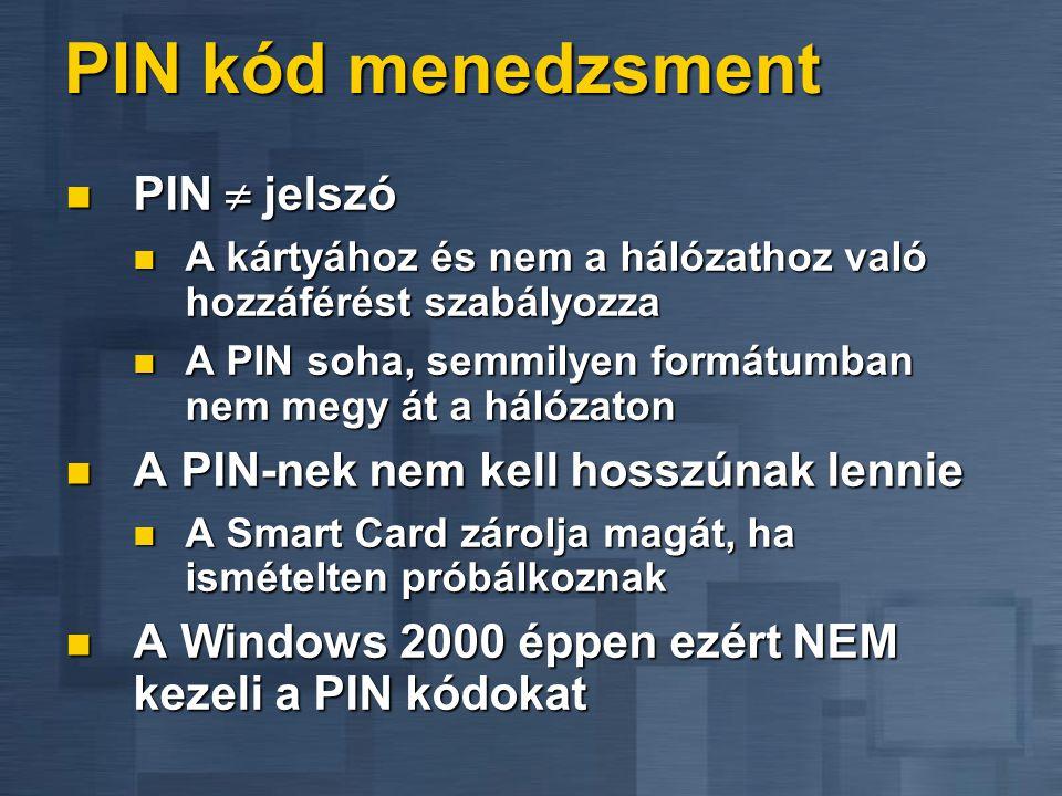 PIN kód menedzsment  PIN  jelszó  A kártyához és nem a hálózathoz való hozzáférést szabályozza  A PIN soha, semmilyen formátumban nem megy át a hálózaton  A PIN-nek nem kell hosszúnak lennie  A Smart Card zárolja magát, ha ismételten próbálkoznak  A Windows 2000 éppen ezért NEM kezeli a PIN kódokat