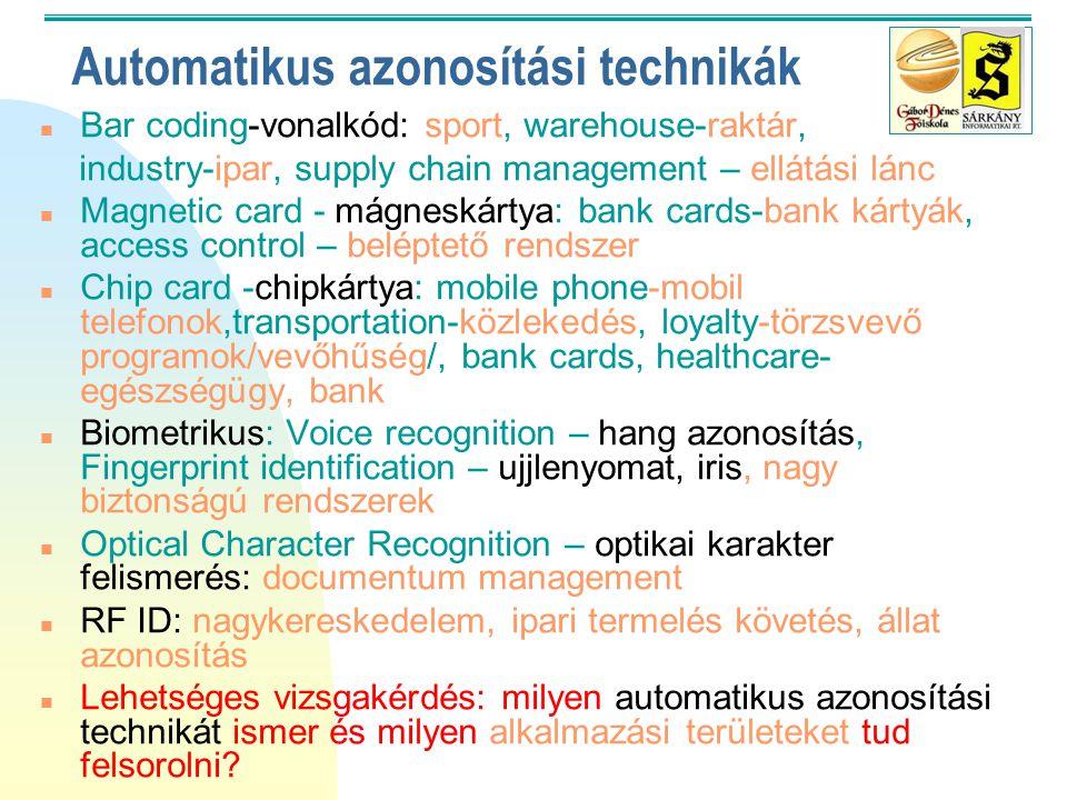 Automatikus azonosítási technikák n Bar coding-vonalkód: sport, warehouse-raktár, industry-ipar, supply chain management – ellátási lánc n Magnetic card - mágneskártya: bank cards-bank kártyák, access control – beléptető rendszer n Chip card -chipkártya: mobile phone-mobil telefonok,transportation-közlekedés, loyalty-törzsvevő programok/vevőhűség/, bank cards, healthcare- egészségügy, bank n Biometrikus: Voice recognition – hang azonosítás, Fingerprint identification – ujjlenyomat, iris, nagy biztonságú rendszerek n Optical Character Recognition – optikai karakter felismerés: documentum management n RF ID: nagykereskedelem, ipari termelés követés, állat azonosítás n Lehetséges vizsgakérdés: milyen automatikus azonosítási technikát ismer és milyen alkalmazási területeket tud felsorolni?