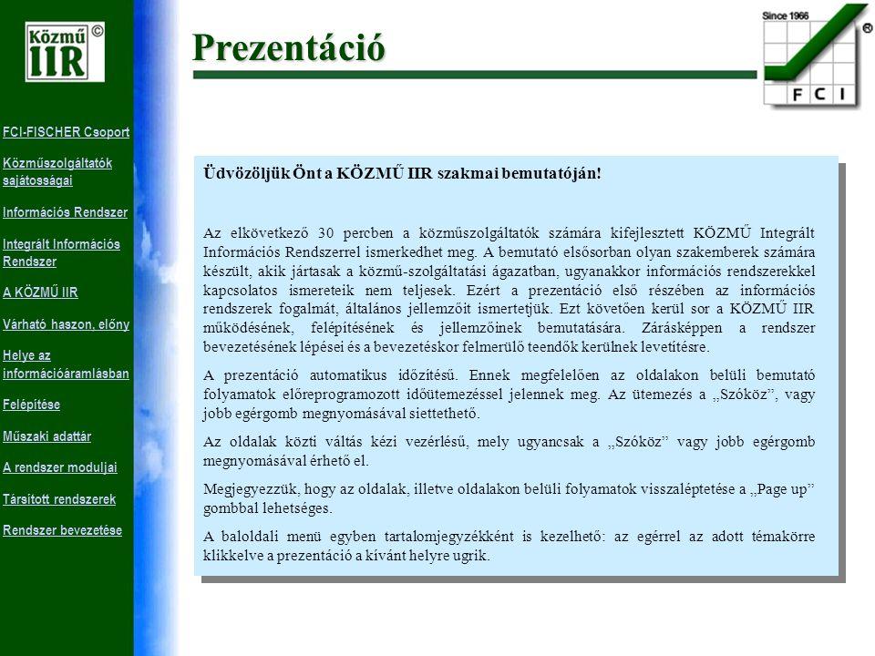 FCI-FISCHER Csoport Közműszolgáltatók sajátosságai Információs Rendszer Integrált Információs Rendszer A KÖZMŰ IIR Várható haszon, előny Helye az információáramlásban Felépítése Műszaki adattár A rendszer moduljai Társított rendszerek Rendszer bevezetésePrezentáció Üdvözöljük Önt a KÖZMŰ IIR szakmai bemutatóján.