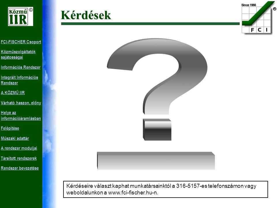 FCI-FISCHER Csoport Közműszolgáltatók sajátosságai Információs Rendszer Integrált Információs Rendszer A KÖZMŰ IIR Várható haszon, előny Helye az információáramlásban Felépítése Műszaki adattár A rendszer moduljai Társított rendszerek Rendszer bevezetése Üzemeltetés, karbantartás Feladat definíció Helyzetfelmérés Követelmények specifikálása Feladatspecifikáció Rendszerterv A rendszer megvalósítása Implementálás Szoftverkövetés, szervízszolgáltatás A szoftverkövetés kiterjed a jogszabályi változásokból és a szakmai fejlesztésekből adódó szoftverváltoztatásra.